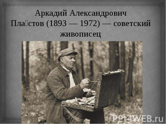 Аркадий Александрович Пластов(1893—1972)— советский живописец
