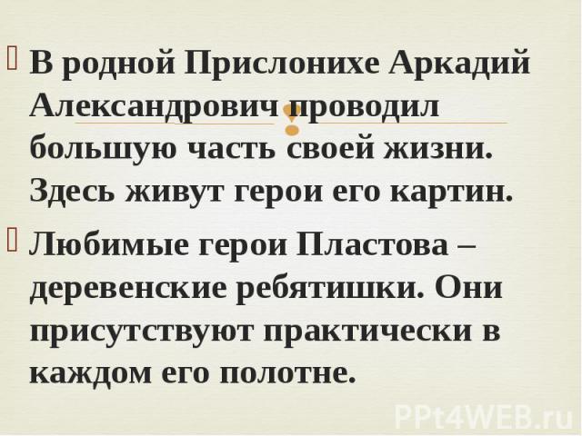 В родной Прислонихе Аркадий Александрович проводил большую часть своей жизни. Здесь живут герои его картин. Любимые герои Пластова – деревенские ребятишки. Они присутствуют практически в каждом его полотне.