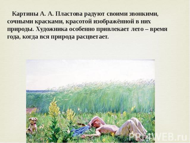 Картины А. А. Пластова радуют своими звонкими, сочными красками, красотой изображённой в них природы. Художника особенно привлекает лето – время года, когда вся природа расцветает.