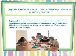 Подготовка школьников к ГИА по англ. языку осуществляется на нескольких уровнях:
