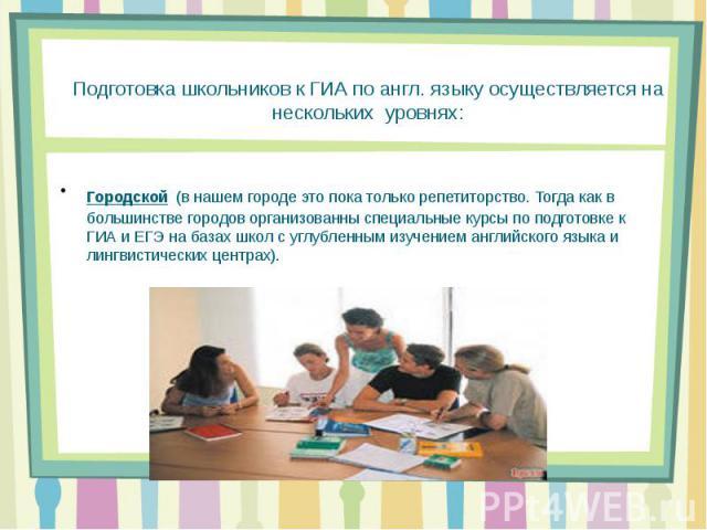 Подготовка школьников к ГИА по англ. языку осуществляется на нескольких уровнях: Городской (в нашем городе это пока только репетиторство. Тогда как в большинстве городов организованны специальные курсы по подготовке к ГИА и ЕГЭ на базах школ с углуб…