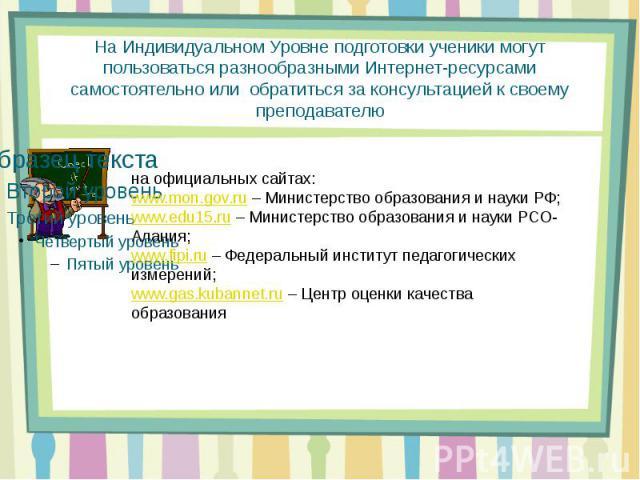 На Индивидуальном Уровне подготовки ученики могут пользоваться разнообразными Интернет-ресурсами самостоятельно или обратиться за консультацией к своему преподавателю на официальных сайтах:www.mon.gov.ru– Министерство образования и науки РФ;www.edu…
