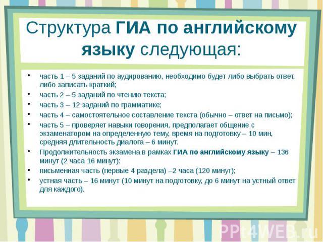СтруктураГИА по английскому языкуследующая: часть 1 – 5 заданий по аудированию, необходимо будет либо выбрать ответ, либо записать краткий;часть 2 – 5 заданий по чтению текста;часть 3 – 12 заданий по грамматике;часть 4 – самостоятельное составлени…