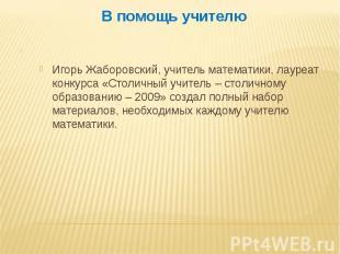 В помощь учителю Игорь Жаборовский, учитель математики, лауреат конкурса «Столич