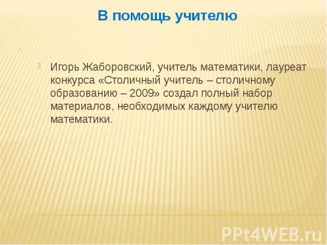 В помощь учителю Игорь Жаборовский, учитель математики, лауреат конкурса «Столичный учитель – столичному образованию – 2009» создал полный набор материалов, необходимых каждому учителю математики.