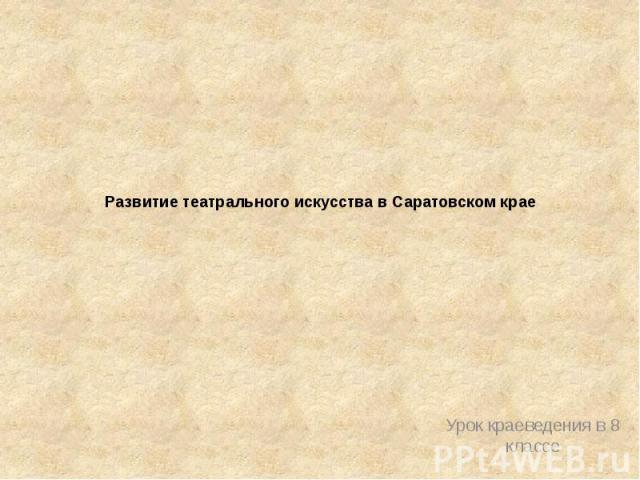 Развитие театрального искусства в Саратовском крае Урок краеведения в 8 классе