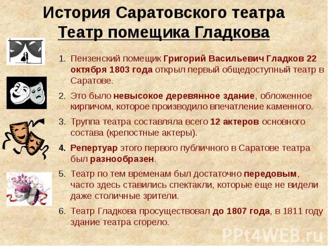 История Саратовского театраТеатр помещика Гладкова Пензенский помещик Григорий Васильевич Гладков 22 октября 1803 года открыл первый общедоступный театр в Саратове.Это было невысокое деревянное здание, обложенное кирпичом, которое производило впечат…