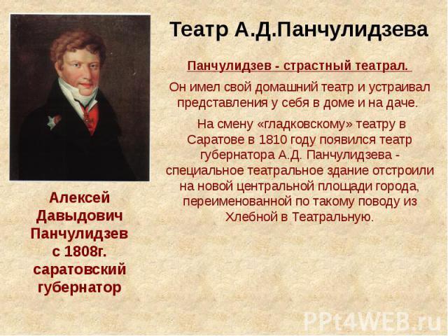 Театр А.Д.Панчулидзева Панчулидзев - страстный театрал. Он имел свой домашний театр и устраивал представления у себя в доме и на даче. На смену «гладковскому» театру в Саратове в 1810 году появился театр губернатора А.Д. Панчулидзева - специальное т…