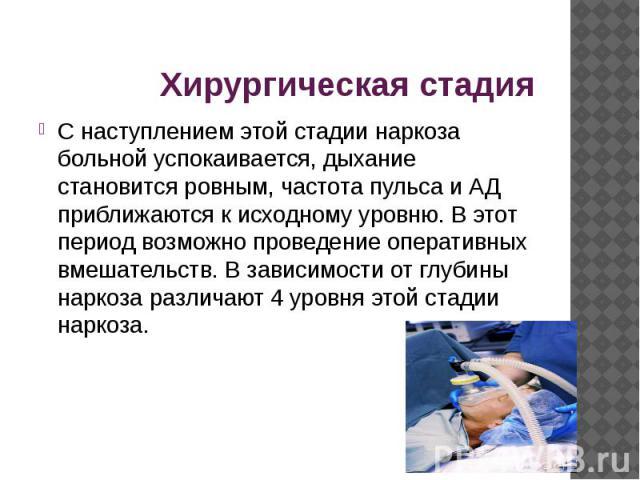 Хирургическая стадия С наступлением этой стадии наркоза больной успокаивается, дыхание становится ровным, частота пульса и АД приближаются к исходному уровню. В этот период возможно проведение оперативных вмешательств. В зависимости от глубины нарко…