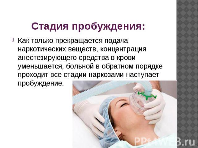 Стадия пробуждения: Как только прекращается подача наркотических веществ, концентрация анестезирующего средства в крови уменьшается, больной в обратном порядке проходит все стадии наркозами наступает пробуждение.