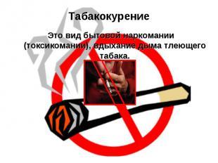 Табакокурение Это вид бытовой наркомании (токсикомании), вдыхание дыма тлеющего