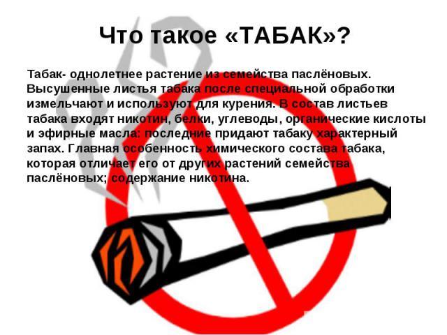 Что такое «ТАБАК»? Табак- однолетнее растение из семейства паслёновых. Высушенные листья табака после специальной обработки измельчают и используют для курения. В состав листьев табака входят никотин, белки, углеводы, органические кислоты и эфирные …