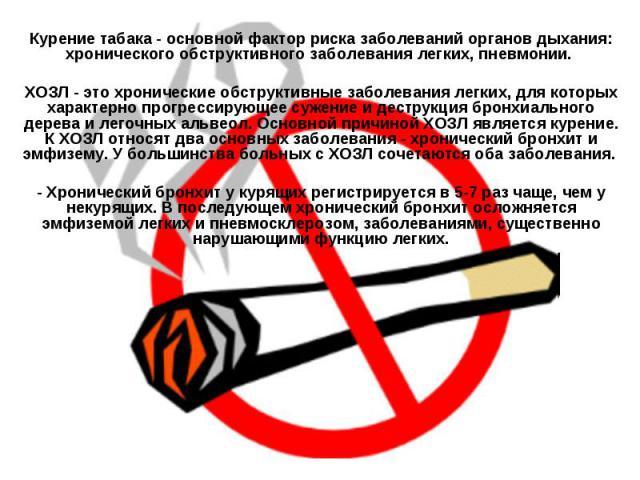 Курение табака - основной фактор риска заболеваний органов дыхания: хронического обструктивного заболевания легких, пневмонии. ХОЗЛ - это хронические обструктивные заболевания легких, для которых характерно прогрессирующее сужение и деструкция бронх…