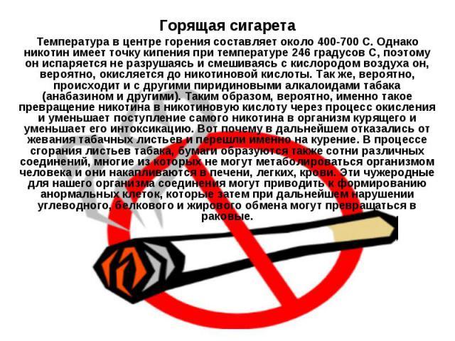 Горящая сигарета Температура в центре горения составляет около 400-700 С. Однако никотин имеет точку кипения при температуре 246 градусов С, поэтому он испаряется не разрушаясь и смешиваясь с кислородом воздуха он, вероятно, окисляется до никотиново…