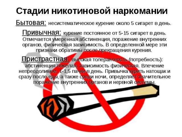 Стадии никотиновой наркомании Бытовая: несистематическое курение около 5 сигарет в день. Привычная: курение постоянное от 5-15 сигарет в день. Отмечается умеренная абстиненция, поражение внутренних органов, физическая зависимость. В определенной мер…