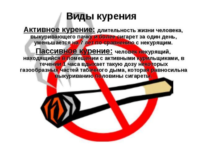 Виды курения Активное курение: длительность жизни человека, выкуривающего пачку и более сигарет за один день, уменьшается на 7 лет по сравнению с некурящим. Пассивное курение: человек некурящий, находящийся в помещении с активными курильщиками, в те…