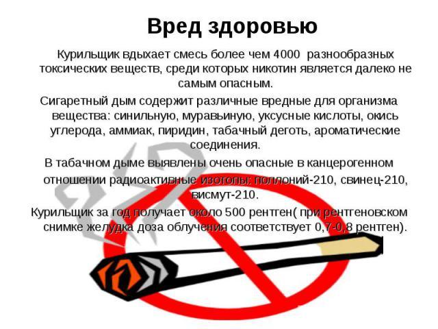 Вред здоровью Курильщик вдыхает смесь более чем 4000 разнообразных токсических веществ, среди которых никотин является далеко не самым опасным. Сигаретный дым содержит различные вредные для организма вещества: синильную, муравьиную, уксусные кислоты…