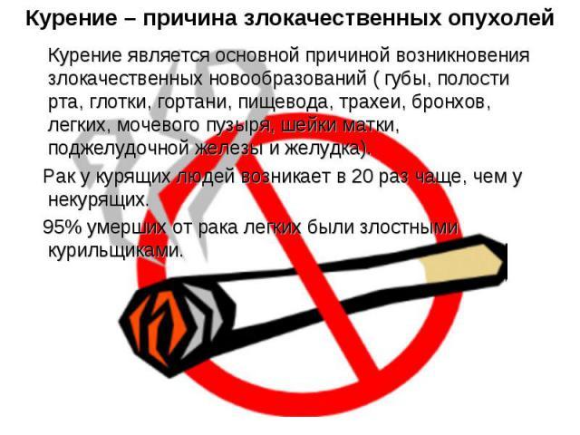 Курение – причина злокачественных опухолей Курение является основной причиной возникновения злокачественных новообразований ( губы, полости рта, глотки, гортани, пищевода, трахеи, бронхов, легких, мочевого пузыря, шейки матки, поджелудочной железы и…