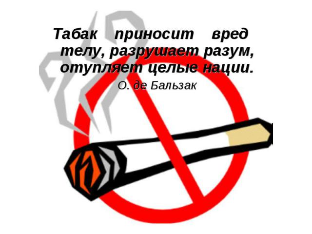 Табак приносит вред телу, разрушает разум, отупляет целые нации.О. де Бальзак