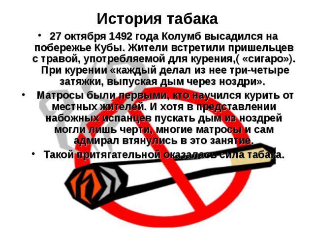 История табака 27 октября 1492 года Колумб высадился на побережье Кубы. Жители встретили пришельцев с травой, употребляемой для курения,( «сигаро»). При курении «каждый делал из нее три-четыре затяжки, выпуская дым через ноздри». Матросы были первым…