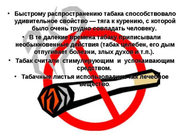 Быстрому распространению табака способствовало удивительное свойство — тяга к курению, с которой было очень трудно совладать человеку. В те далекие времена табаку приписывали необыкновенные действия (табак целебен, его дым отпугивает болезни, злых д…