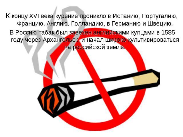 К концу XVI века курение проникло в Испанию, Португалию, Францию, Англию, Голландию, в Германию и Швецию. В Россию табак был завезен английскими купцами в 1585 году через Архангельск, и начал широко культивироваться на российской земле.
