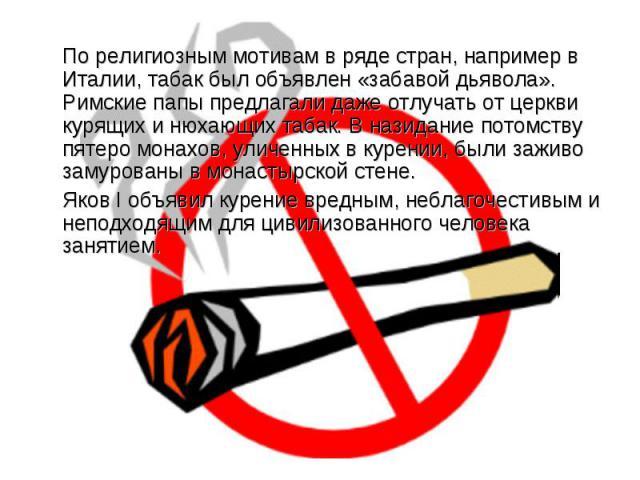 По религиозным мотивам в ряде стран, например в Италии, табак был объявлен «забавой дьявола». Римские папы предлагали даже отлучать от церкви курящих и нюхающих табак. В назидание потомству пятеро монахов, уличенных в курении, были заживо замурованы…