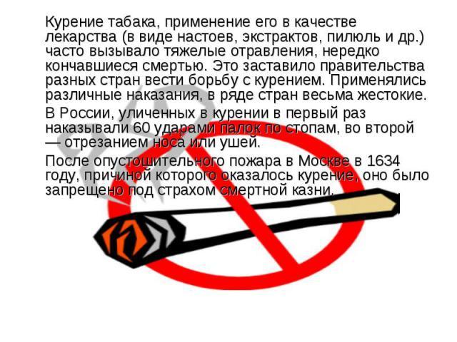 Курение табака, применение его в качестве лекарства (в виде настоев, экстрактов, пилюль и др.) часто вызывало тяжелые отравления, нередко кончавшиеся смертью. Это заставило правительства разных стран вести борьбу с курением. Применялись различные на…