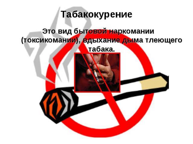 Табакокурение Это вид бытовой наркомании (токсикомании), вдыхание дыма тлеющего табака.