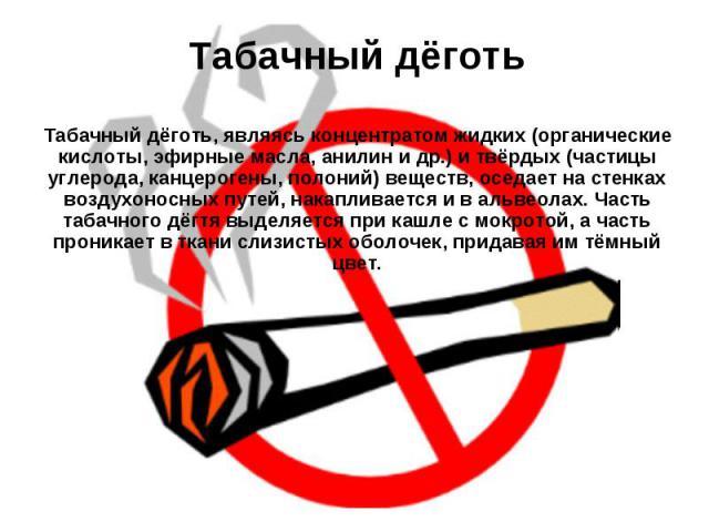 Табачный дёготь Табачный дёготь, являясь концентратом жидких (органические кислоты, эфирные масла, анилин и др.) и твёрдых (частицы углерода, канцерогены, полоний) веществ, оседает на стенках воздухоносных путей, накапливается и в альвеолах. Часть т…