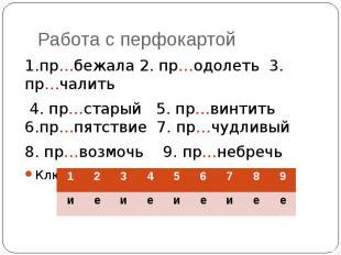Работа с перфокартой 1.пр…бежала 2. пр…одолеть 3. пр…чалить 4. пр…старый 5. пр…в