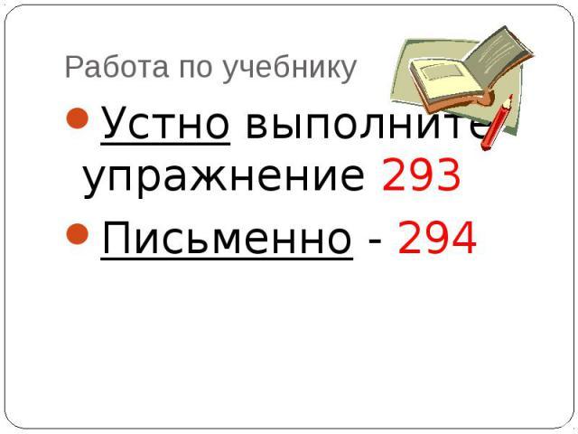 Работа по учебнику Устно выполните упражнение 293Письменно - 294