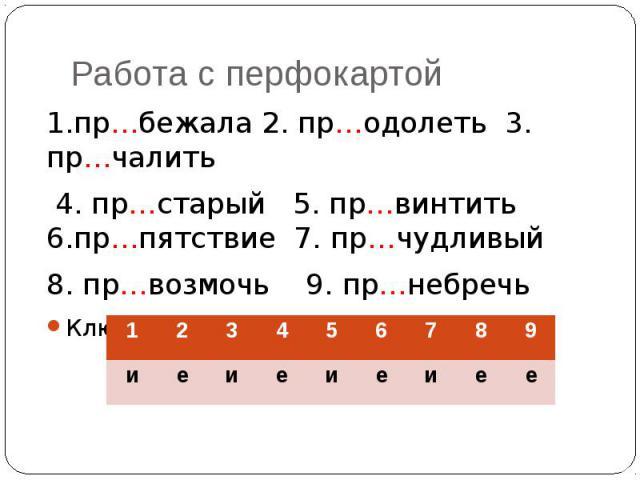 Работа с перфокартой 1.пр…бежала 2. пр…одолеть 3. пр…чалить 4. пр…старый 5. пр…винтить 6.пр…пятствие 7. пр…чудливый 8. пр…возмочь 9. пр…небречьКлюч: