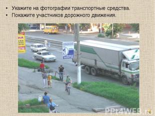 Укажите на фотографии транспортные средства.Покажите участников дорожного движен