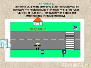Ситуация 1. Пассажир вышел из автобуса (или троллейбуса) на посадочную площадку,