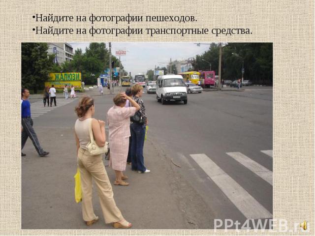 Найдите на фотографии пешеходов.Найдите на фотографии транспортные средства.