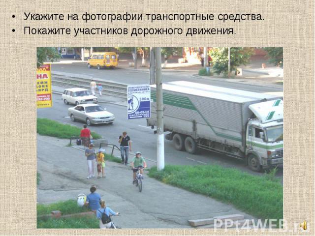 Укажите на фотографии транспортные средства.Покажите участников дорожного движения.
