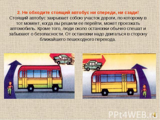 2. Не обходите стоящий автобус ни спереди, ни сзади!Стоящий автобус закрывает собою участок дороги, по которому в тот момент, когда вы решили ее перейти, может проезжать автомобиль. Кроме того, люди около остановки обычно спешат и забывают о безопас…