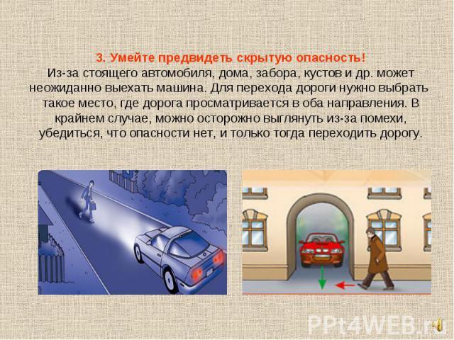 3. Умейте предвидеть скрытую опасность!Из-за стоящего автомобиля, дома, забора, кустов и др. может неожиданно выехать машина. Для перехода дороги нужно выбрать такое место, где дорога просматривается в оба направления. В крайнем случае, можно осторо…