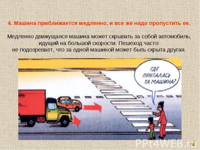 4. Машина приближается медленно, и все же надо пропустить ее.Медленно движущаяся машина может скрывать за собой автомобиль, идущий на большой скорости. Пешеход часто не подозревает, что за одной машиной может быть скрыта другая.