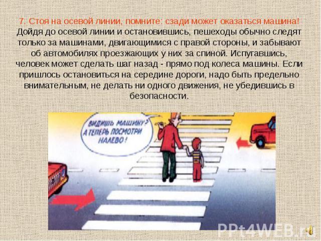 7. Стоя на осевой линии, помните: сзади может оказаться машина!Дойдя до осевой линии и остановившись, пешеходы обычно следят только за машинами, двигающимися с правой стороны, и забывают об автомобилях проезжающих у них за спиной. Испугавшись, челов…