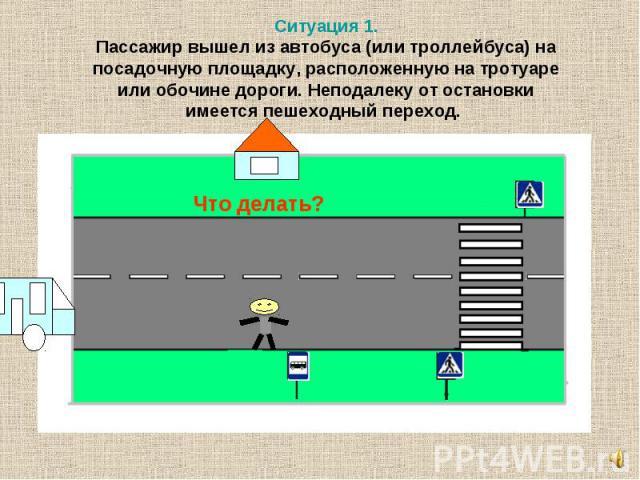 Ситуация 1. Пассажир вышел из автобуса (или троллейбуса) на посадочную площадку, расположенную на тротуаре или обочине дороги. Неподалеку от остановки имеется пешеходный переход.