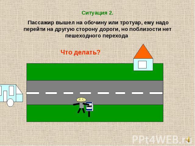 Ситуация 2. Пассажир вышел на обочину или тротуар, ему надо перейти на другую сторону дороги, но поблизости нет пешеходного перехода Что делать?