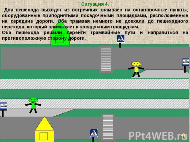 Ситуация 4. Два пешехода выходят из встречных трамваев на остановочные пункты, оборудованные приподнятыми посадочными площадками, расположенные на середине дороги. Оба трамвая немного не доехали до пешеходного перехода, который примыкает к посадочны…