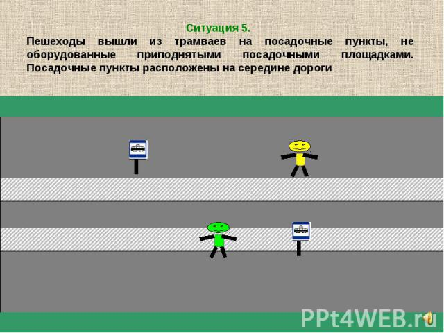 Ситуация 5. Пешеходы вышли из трамваев на посадочные пункты, не оборудованные приподнятыми посадочными площадками. Посадочные пункты расположены на середине дороги