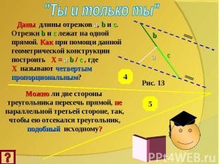 """""""Ты и только ты"""" Даны длины отрезков a, b и c. Отрезки b и c лежат на одной прям"""
