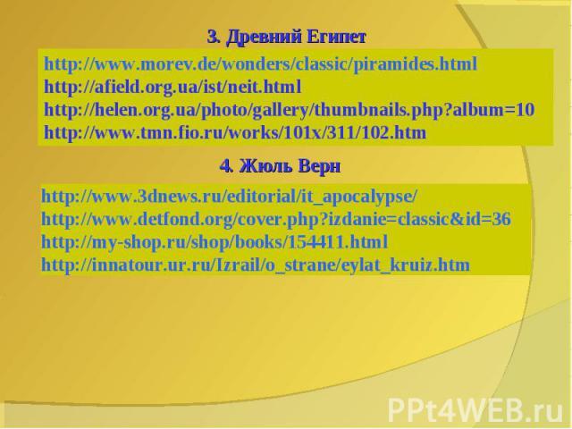 3. Древний Египетhttp://www.morev.de/wonders/classic/piramides.html http://afield.org.ua/ist/neit.htmlhttp://helen.org.ua/photo/gallery/thumbnails.php?album=10http://www.tmn.fio.ru/works/101x/311/102.htm4. Жюль Вернhttp://www.3dnews.ru/editorial/it_…