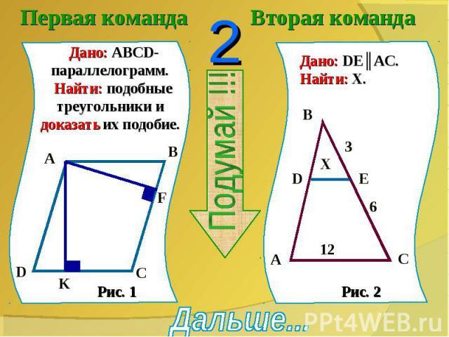 Первая команда Дано: ABCD-параллелограмм. Найти: подобные треугольники и доказать их подобие.Вторая командаДано: DE║AC.Найти: X.