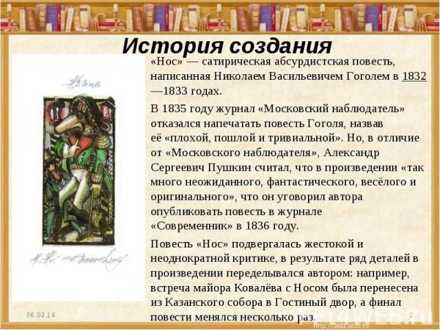 История создания «Нос»—сатирическаяабсурдистскаяповесть, написаннаяНиколаем Васильевичем Гоголемв1832—1833годах. В 1835 году журнал «Московский наблюдатель» отказался напечатать повесть Гоголя, назвав её«плохой, пошлой и тривиальной».Но, в…