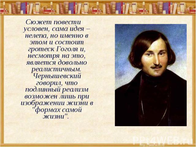 Сюжет повести условен, сама идея – нелепа, но именно в этом и состоит гротеск Гоголя и, несмотря на это, является довольно реалистичным. Чернышевский говорил, что подлинный реализм возможен лишь при изображении жизни в